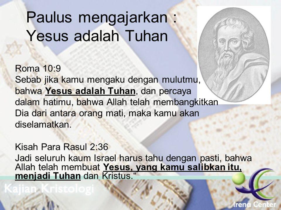 Paulus mengajarkan : Yesus adalah Tuhan Roma 10:9 Sebab jika kamu mengaku dengan mulutmu, bahwa Yesus adalah Tuhan, dan percaya dalam hatimu, bahwa Al