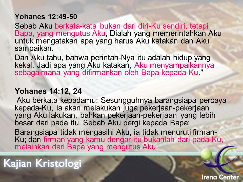Yohanes 12:49-50 Sebab Aku berkata-kata bukan dari diri-Ku sendiri, tetapi Bapa, yang mengutus Aku, Dialah yang memerintahkan Aku untuk mengatakan apa