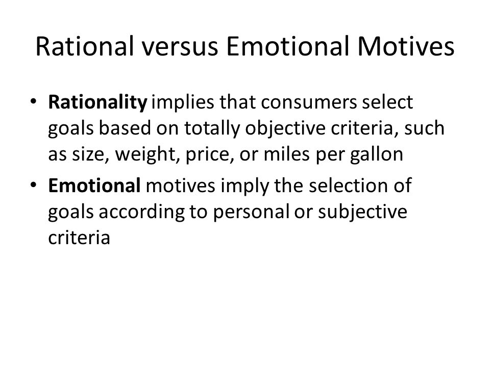 Rational versus Emotional Motives Rationality implies that consumers select goals based on totally objective criteria, such as size, weight, price, or miles per gallon Emotional motives imply the selection of goals according to personal or subjective criteria