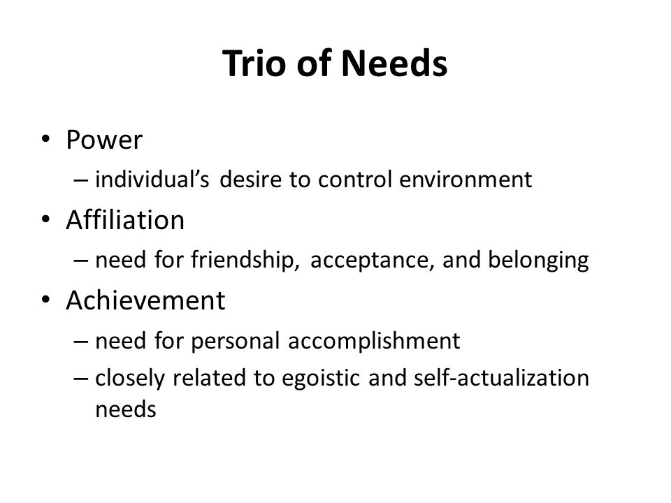 Trio of Needs Power – individual's desire to control environment Affiliation – need for friendship, acceptance, and belonging Achievement – need for p