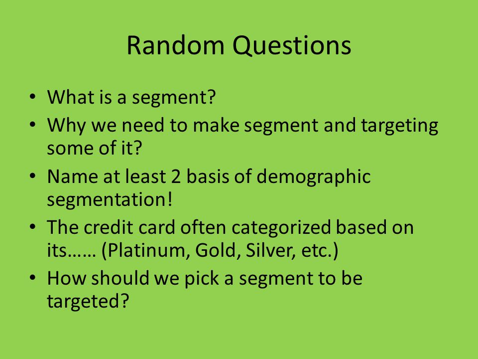 Random Questions What is a segment. Why we need to make segment and targeting some of it.