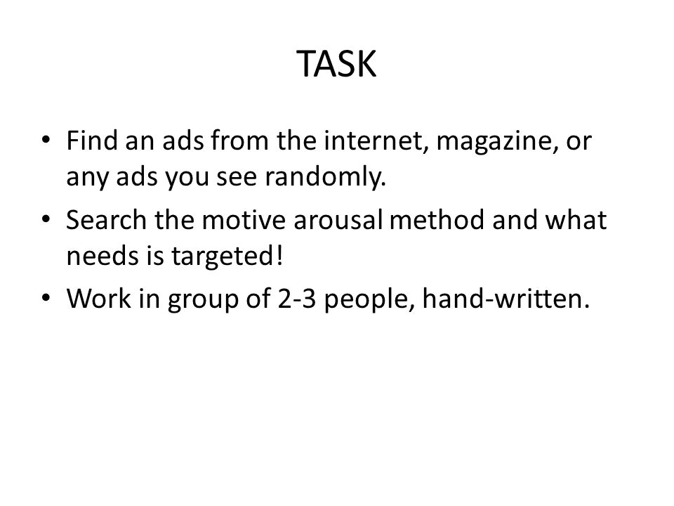 TASK Find an ads from the internet, magazine, or any ads you see randomly. Search the motive arousal method and what needs is targeted! Work in group