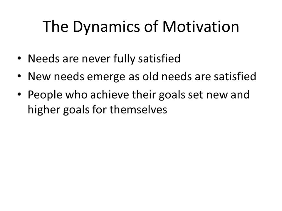 The Dynamics of Motivation Needs are never fully satisfied New needs emerge as old needs are satisfied People who achieve their goals set new and high
