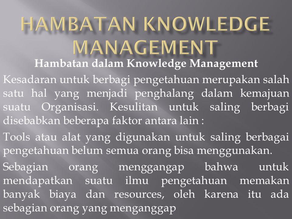 Hambatan dalam Knowledge Management Kesadaran untuk berbagi pengetahuan merupakan salah satu hal yang menjadi penghalang dalam kemajuan suatu Organisa