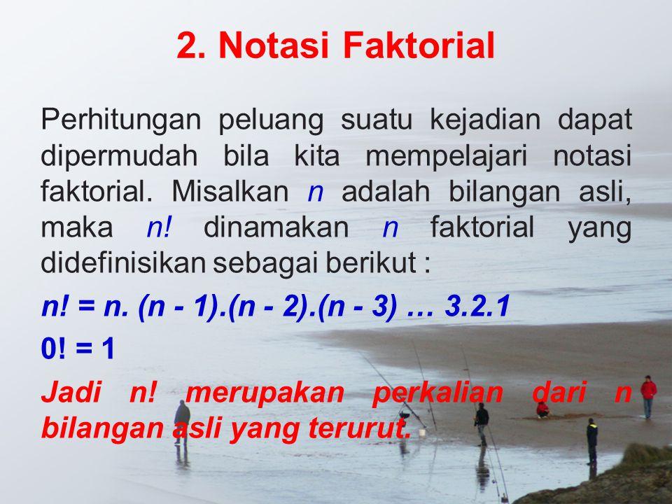 2. Notasi Faktorial Perhitungan peluang suatu kejadian dapat dipermudah bila kita mempelajari notasi faktorial. Misalkan n adalah bilangan asli, maka