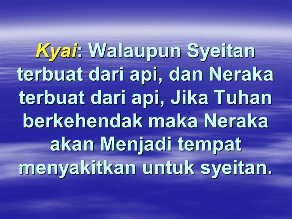 Kyai: Walaupun Syeitan terbuat dari api, dan Neraka terbuat dari api, Jika Tuhan berkehendak maka Neraka akan Menjadi tempat menyakitkan untuk syeitan.