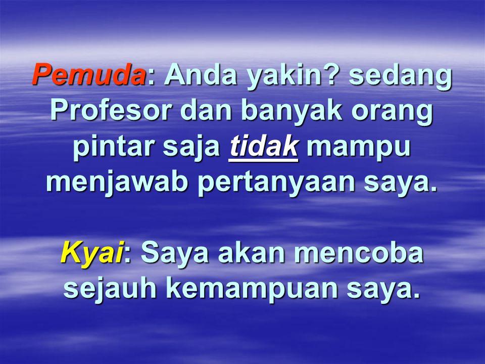 Pemuda: Anda yakin? sedang Profesor dan banyak orang pintar saja tidak mampu menjawab pertanyaan saya. Kyai: Saya akan mencoba sejauh kemampuan saya.