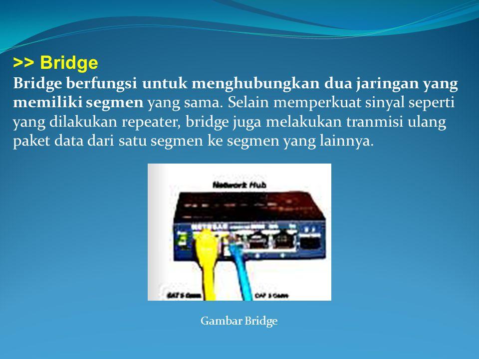 >> Bridge Bridge berfungsi untuk menghubungkan dua jaringan yang memiliki segmen yang sama. Selain memperkuat sinyal seperti yang dilakukan repeater,