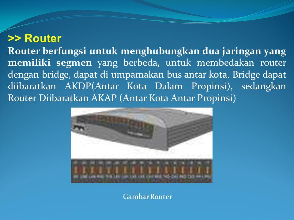 >> Router Router berfungsi untuk menghubungkan dua jaringan yang memiliki segmen yang berbeda, untuk membedakan router dengan bridge, dapat di umpamak