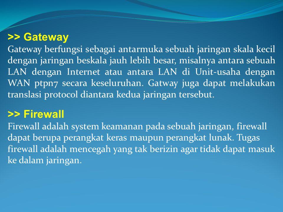 >> Gateway Gateway berfungsi sebagai antarmuka sebuah jaringan skala kecil dengan jaringan beskala jauh lebih besar, misalnya antara sebuah LAN dengan