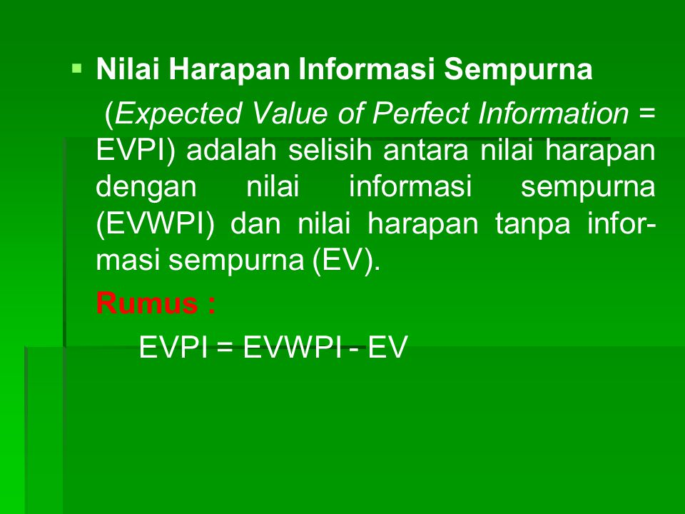   Nilai Harapan Informasi Sempurna (Expected Value of Perfect Information = EVPI) adalah selisih antara nilai harapan dengan nilai informasi sempurna (EVWPI) dan nilai harapan tanpa infor- masi sempurna (EV).