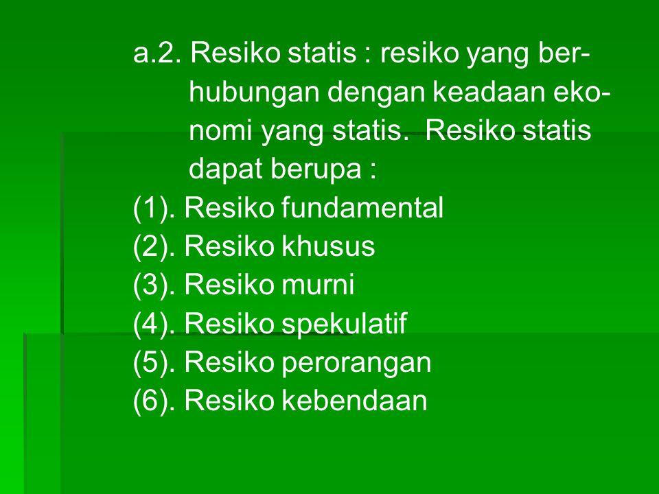 a.2.Resiko statis : resiko yang ber- hubungan dengan keadaan eko- nomi yang statis.