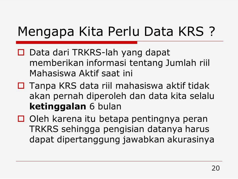 20 Mengapa Kita Perlu Data KRS ?  Data dari TRKRS-lah yang dapat memberikan informasi tentang Jumlah riil Mahasiswa Aktif saat ini  Tanpa KRS data r
