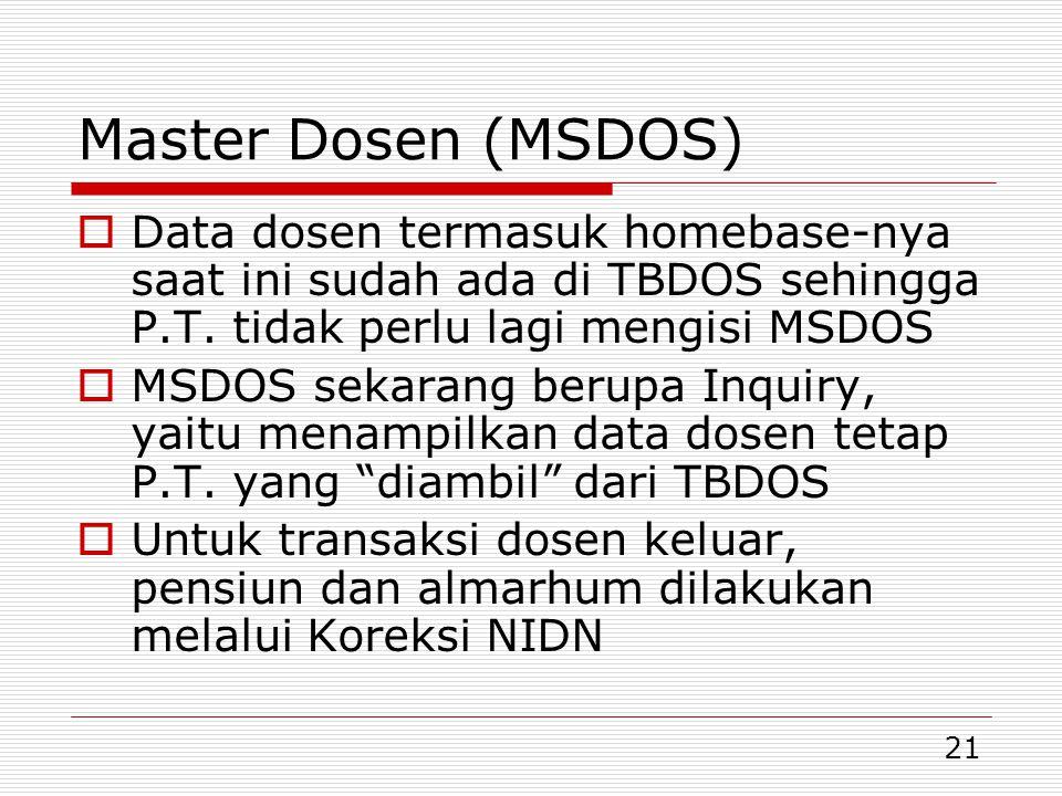 21 Master Dosen (MSDOS)  Data dosen termasuk homebase-nya saat ini sudah ada di TBDOS sehingga P.T. tidak perlu lagi mengisi MSDOS  MSDOS sekarang b