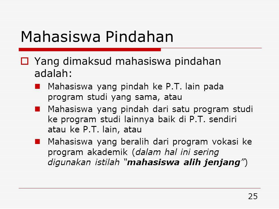 25 Mahasiswa Pindahan  Yang dimaksud mahasiswa pindahan adalah: Mahasiswa yang pindah ke P.T. lain pada program studi yang sama, atau Mahasiswa yang