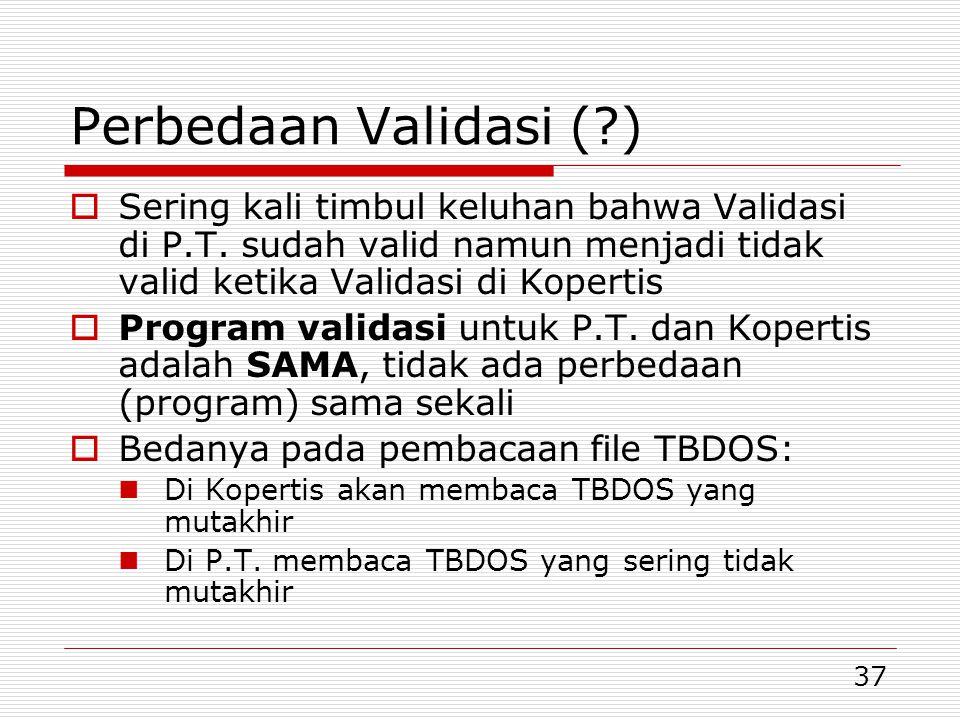 37 Perbedaan Validasi (?)  Sering kali timbul keluhan bahwa Validasi di P.T. sudah valid namun menjadi tidak valid ketika Validasi di Kopertis  Prog