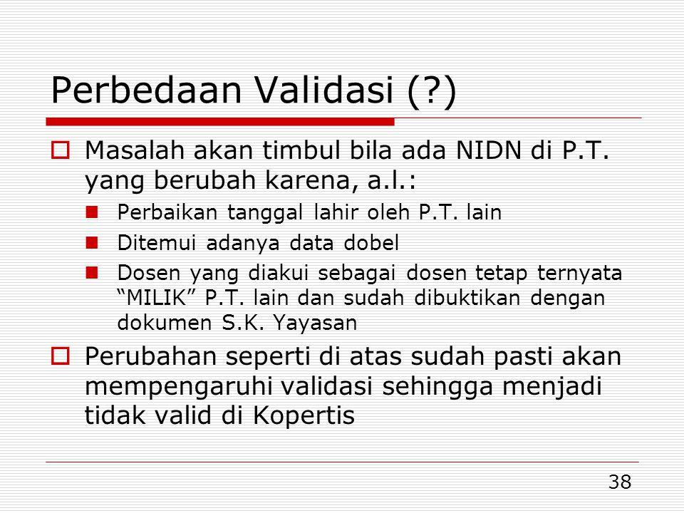 38 Perbedaan Validasi (?)  Masalah akan timbul bila ada NIDN di P.T. yang berubah karena, a.l.: Perbaikan tanggal lahir oleh P.T. lain Ditemui adanya