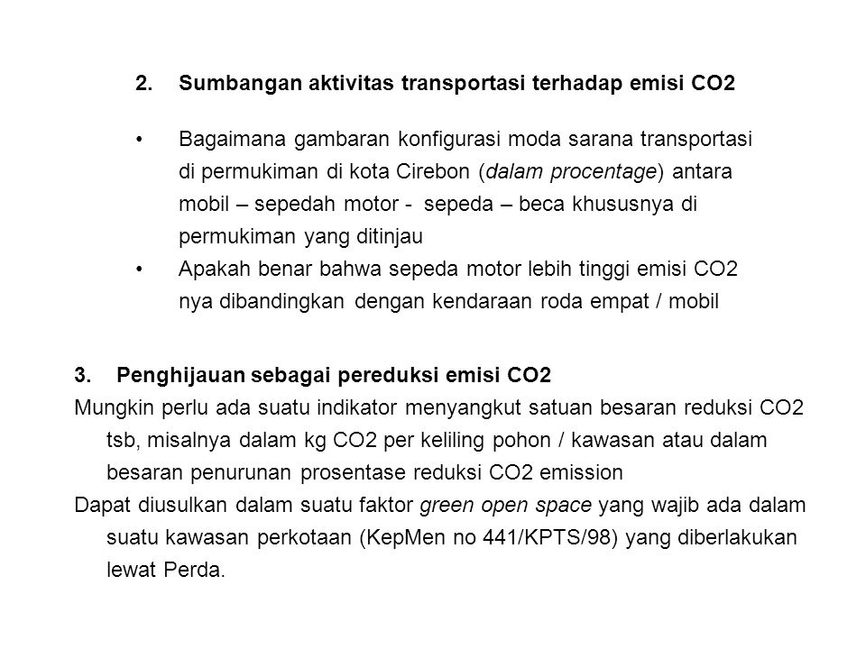 2.Sumbangan aktivitas transportasi terhadap emisi CO2 Bagaimana gambaran konfigurasi moda sarana transportasi di permukiman di kota Cirebon (dalam procentage) antara mobil – sepedah motor - sepeda – beca khususnya di permukiman yang ditinjau Apakah benar bahwa sepeda motor lebih tinggi emisi CO2 nya dibandingkan dengan kendaraan roda empat / mobil 3.