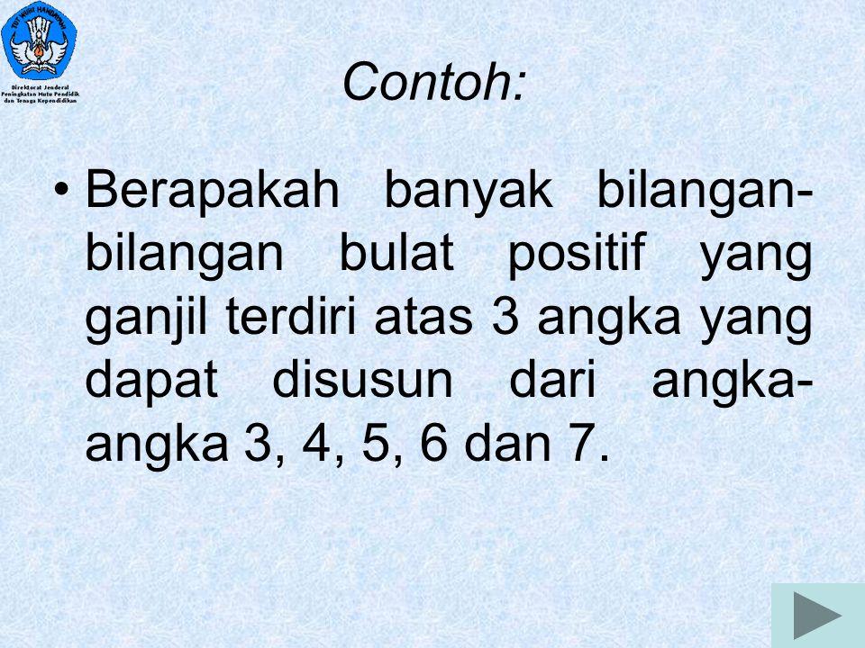 2 Contoh: Berapakah banyak bilangan- bilangan bulat positif yang ganjil terdiri atas 3 angka yang dapat disusun dari angka- angka 3, 4, 5, 6 dan 7.