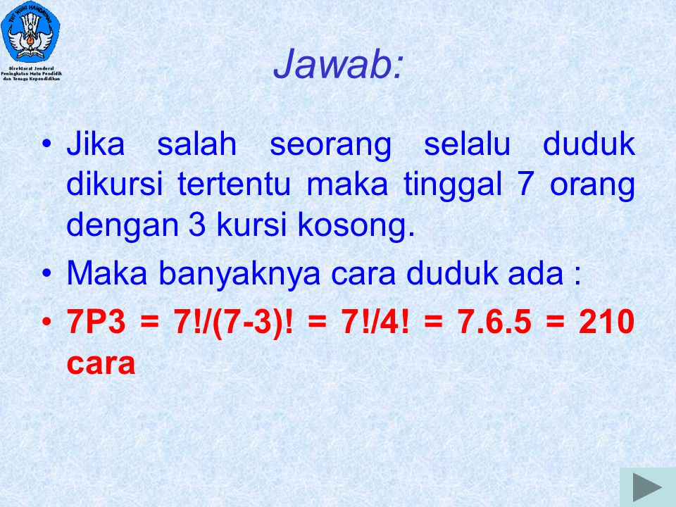 6 Jawab: Jika salah seorang selalu duduk dikursi tertentu maka tinggal 7 orang dengan 3 kursi kosong. Maka banyaknya cara duduk ada : 7P3 = 7!/(7-3)!