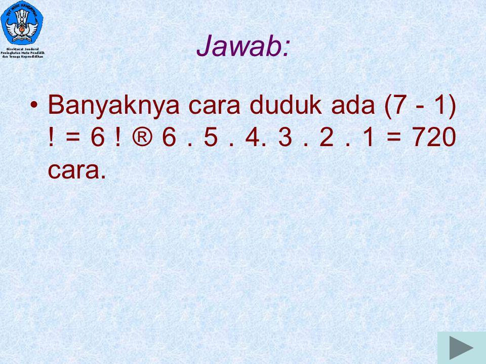 9 Jawab: Banyaknya cara duduk ada (7 - 1) ! = 6 ! ® 6. 5. 4. 3. 2. 1 = 720 cara.