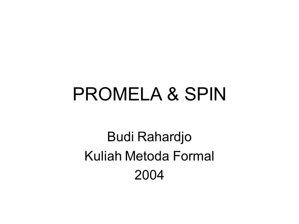 PROMELA & SPIN - Budi Rahardjo2 PROMELA & SPIN PROMELA = PROcess MEta Language –Sebuah bahasa untuk men-spesifikasi-kan sistem –Menggabungkan CSP, C, SDL SPIN merupakan tools untuk melakukan (model) checking terhadap sistem yang dituliskan dalam PROMELA