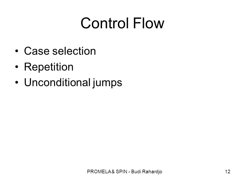 PROMELA & SPIN - Budi Rahardjo12 Control Flow Case selection Repetition Unconditional jumps