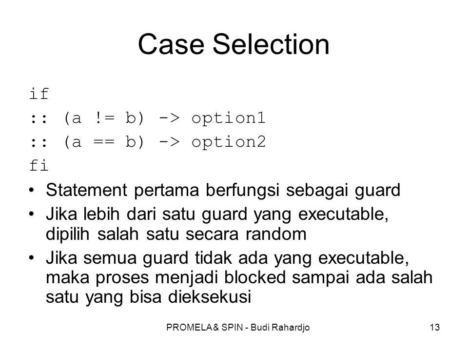 PROMELA & SPIN - Budi Rahardjo13 Case Selection if :: (a != b) -> option1 :: (a == b) -> option2 fi Statement pertama berfungsi sebagai guard Jika leb