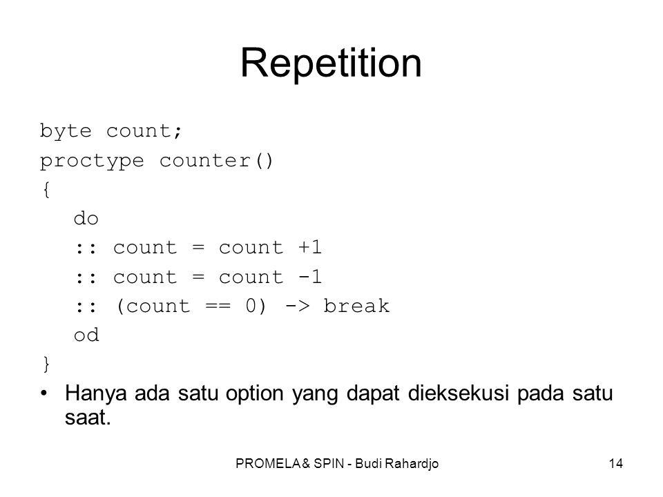 PROMELA & SPIN - Budi Rahardjo14 Repetition byte count; proctype counter() { do :: count = count +1 :: count = count -1 :: (count == 0) -> break od }