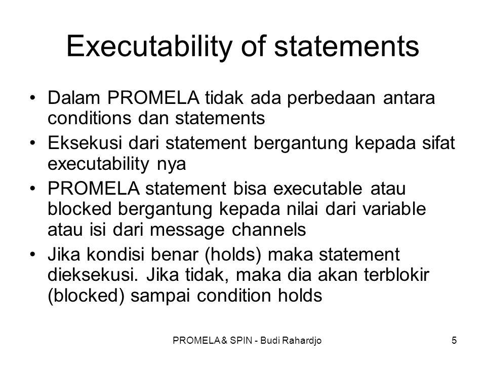 PROMELA & SPIN - Budi Rahardjo5 Executability of statements Dalam PROMELA tidak ada perbedaan antara conditions dan statements Eksekusi dari statement