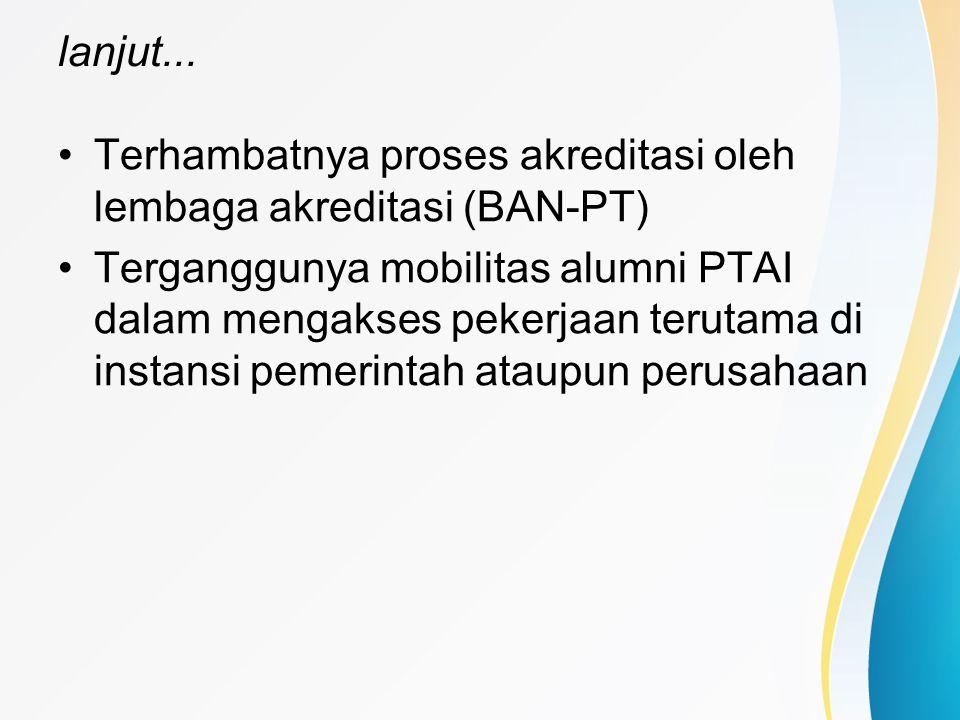 lanjut... Terhambatnya proses akreditasi oleh lembaga akreditasi (BAN-PT) Terganggunya mobilitas alumni PTAI dalam mengakses pekerjaan terutama di ins