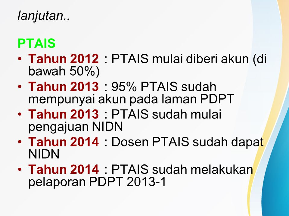 lanjutan.. PTAIS Tahun 2012: PTAIS mulai diberi akun (di bawah 50%) Tahun 2013: 95% PTAIS sudah mempunyai akun pada laman PDPT Tahun 2013: PTAIS sudah