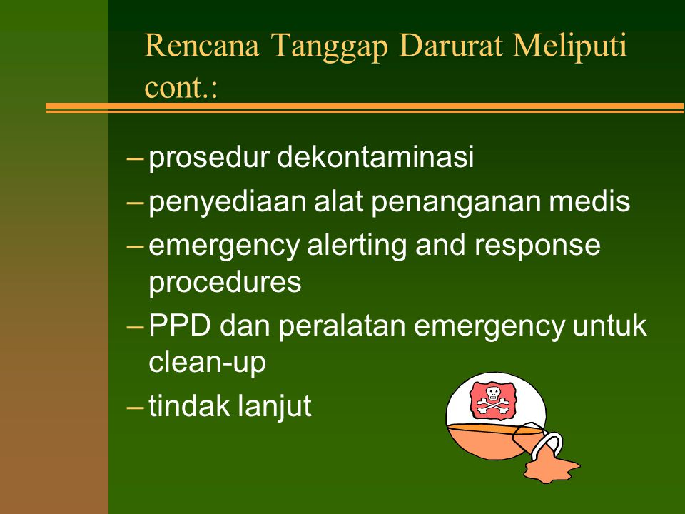 Rencana Tanggap Darurat Meliputi: –pengenalan emergencies –garis komando –metoda komunikasi –tempat aman dan rute evakuasi –kontrol dan keamanan lokasi