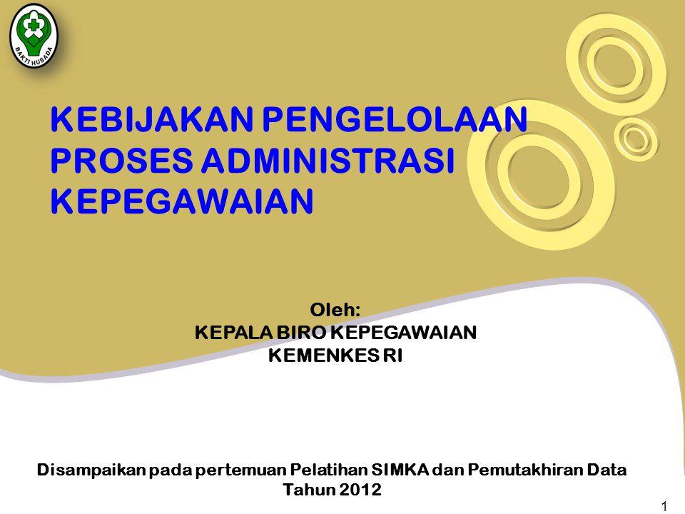 KEBIJAKAN PENGELOLAAN PROSES ADMINISTRASI KEPEGAWAIAN Disampaikan pada pertemuan Pelatihan SIMKA dan Pemutakhiran Data Tahun 2012 Oleh: KEPALA BIRO KEPEGAWAIAN KEMENKES RI 1