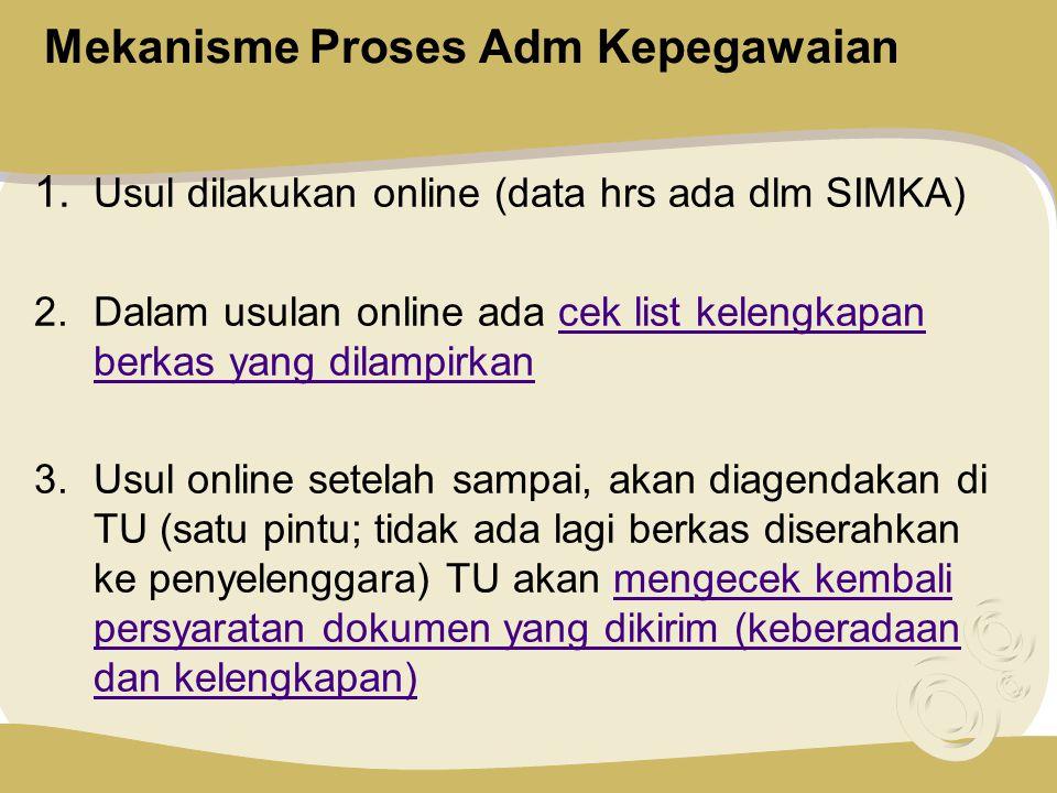 Mekanisme Proses Adm Kepegawaian 1. Usul dilakukan online (data hrs ada dlm SIMKA) 2.Dalam usulan online ada cek list kelengkapan berkas yang dilampir