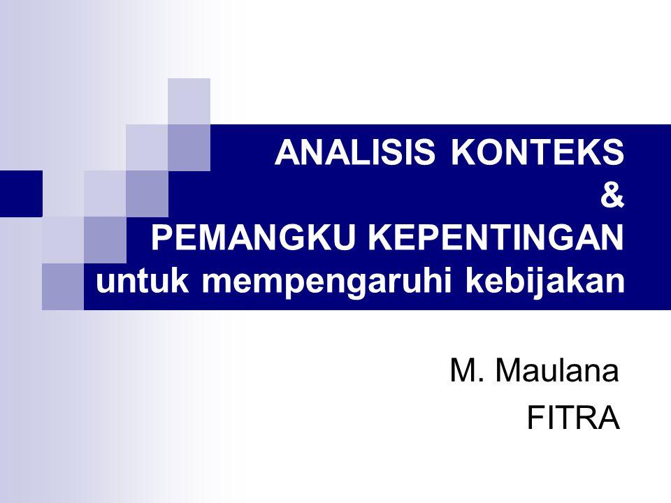 ANALISIS KONTEKS & PEMANGKU KEPENTINGAN untuk mempengaruhi kebijakan M. Maulana FITRA