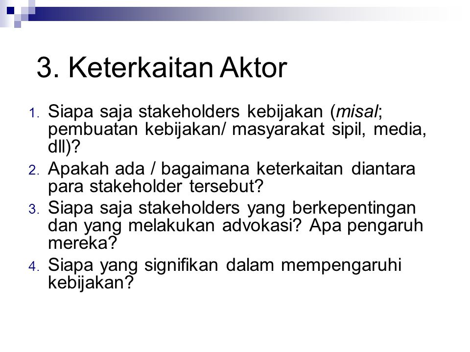 1. Siapa saja stakeholders kebijakan (misal; pembuatan kebijakan/ masyarakat sipil, media, dll)? 2. Apakah ada / bagaimana keterkaitan diantara para s