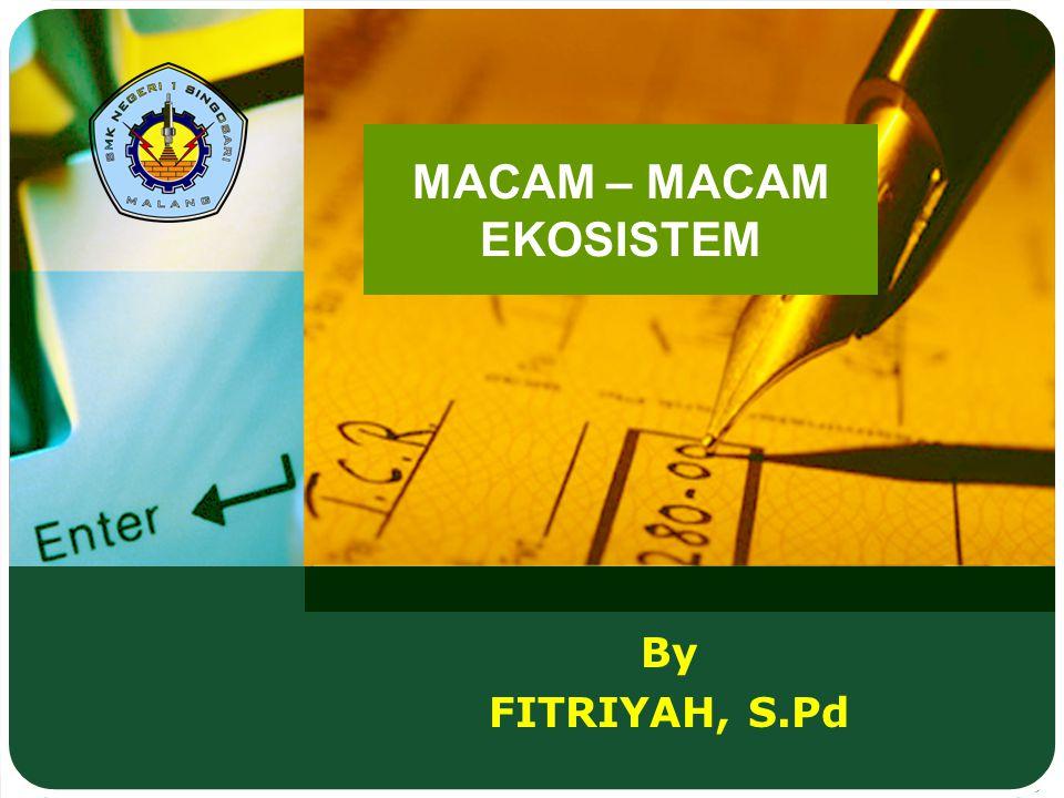 By FITRIYAH, S.Pd MACAM – MACAM EKOSISTEM