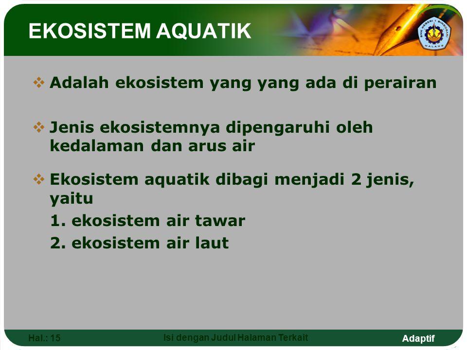 Adaptif Hal.: 15 Isi dengan Judul Halaman Terkait EKOSISTEM AQUATIK  Adalah ekosistem yang yang ada di perairan  Jenis ekosistemnya dipengaruhi oleh