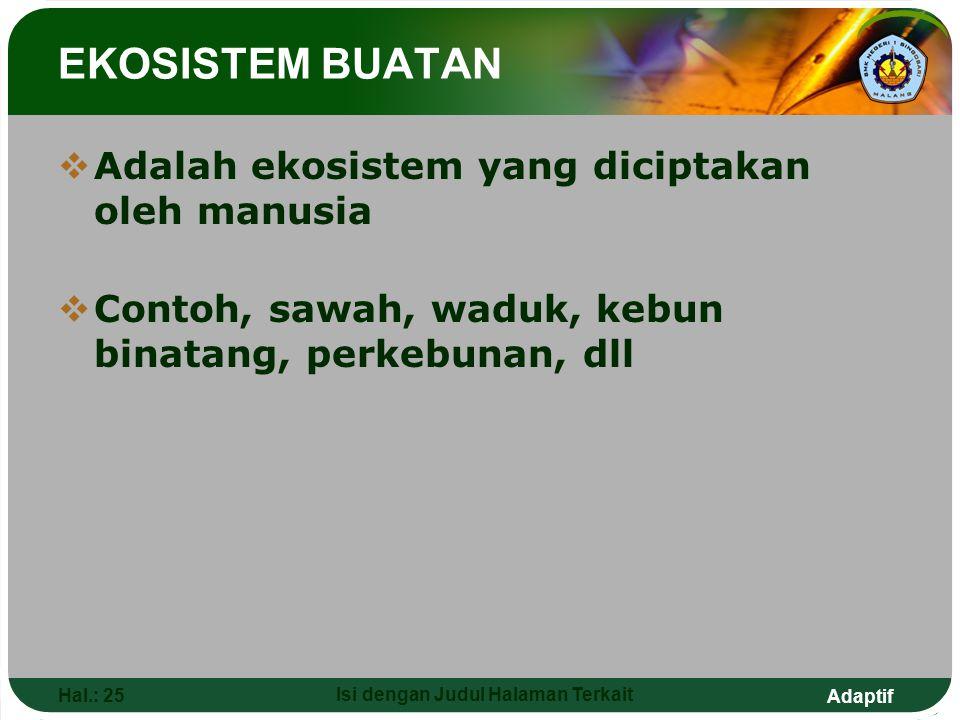Adaptif Hal.: 25 Isi dengan Judul Halaman Terkait EKOSISTEM BUATAN  Adalah ekosistem yang diciptakan oleh manusia  Contoh, sawah, waduk, kebun binat