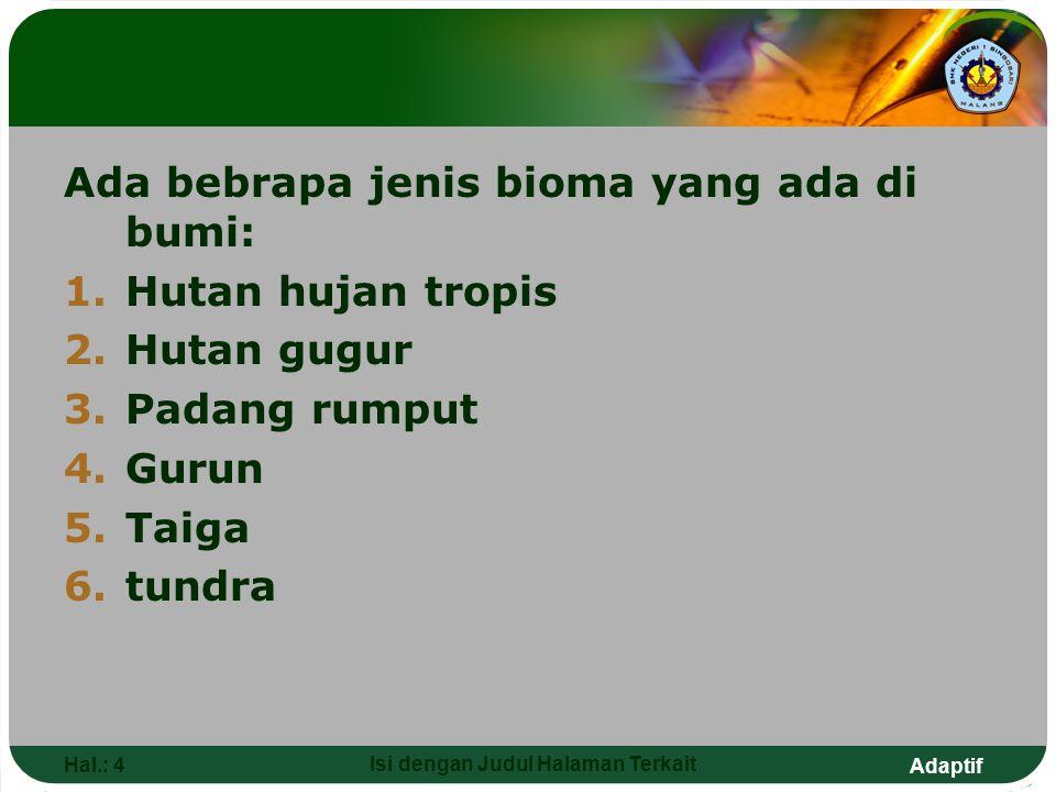 Adaptif Hal.: 4 Isi dengan Judul Halaman Terkait Ada bebrapa jenis bioma yang ada di bumi: 1.Hutan hujan tropis 2.Hutan gugur 3.Padang rumput 4.Gurun