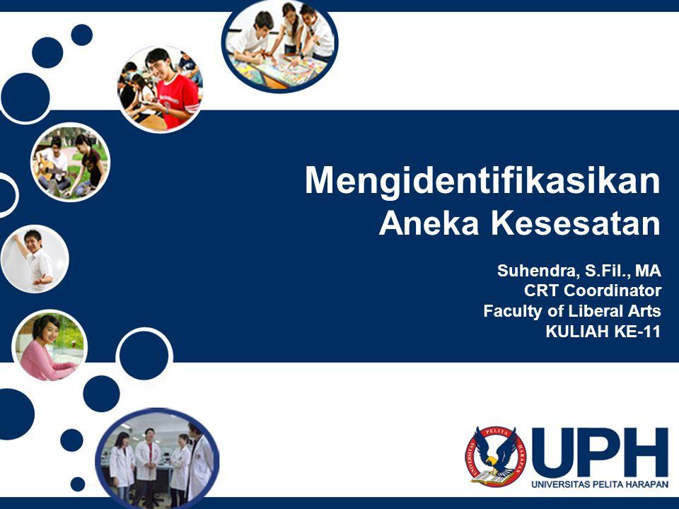 Mengidentifikasikan Aneka Kesesatan Suhendra, S.Fil., MA CRT Coordinator Faculty of Liberal Arts KULIAH KE-11