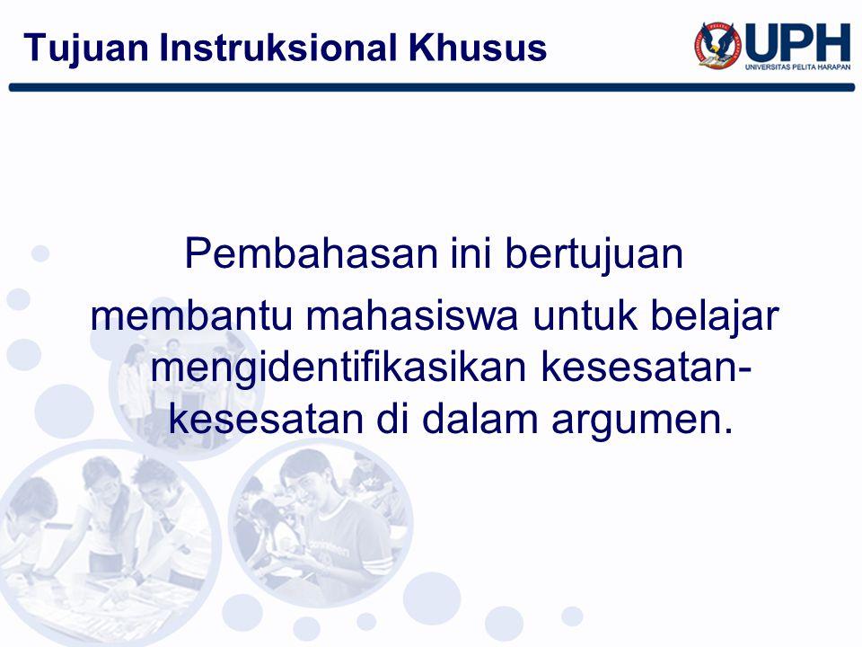 Tujuan Instruksional Khusus Pembahasan ini bertujuan membantu mahasiswa untuk belajar mengidentifikasikan kesesatan- kesesatan di dalam argumen.