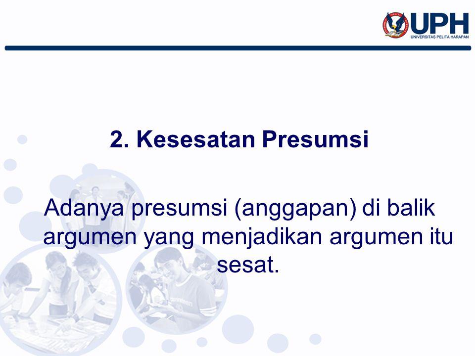 2. Kesesatan Presumsi Adanya presumsi (anggapan) di balik argumen yang menjadikan argumen itu sesat.