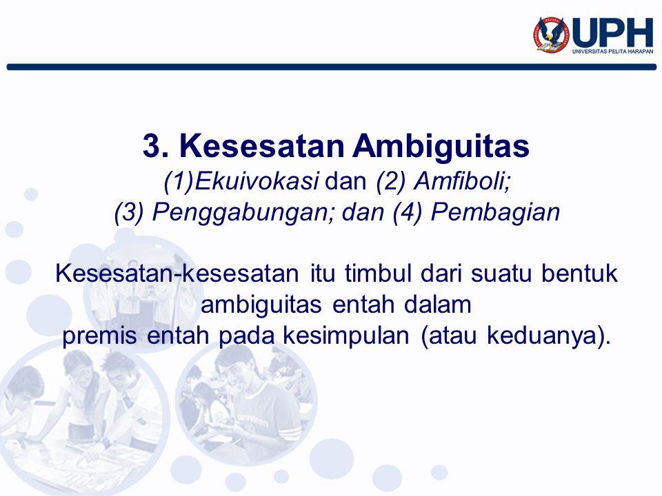3. Kesesatan Ambiguitas (1)Ekuivokasi dan (2) Amfiboli; (3) Penggabungan; dan (4) Pembagian Kesesatan-kesesatan itu timbul dari suatu bentuk ambiguita