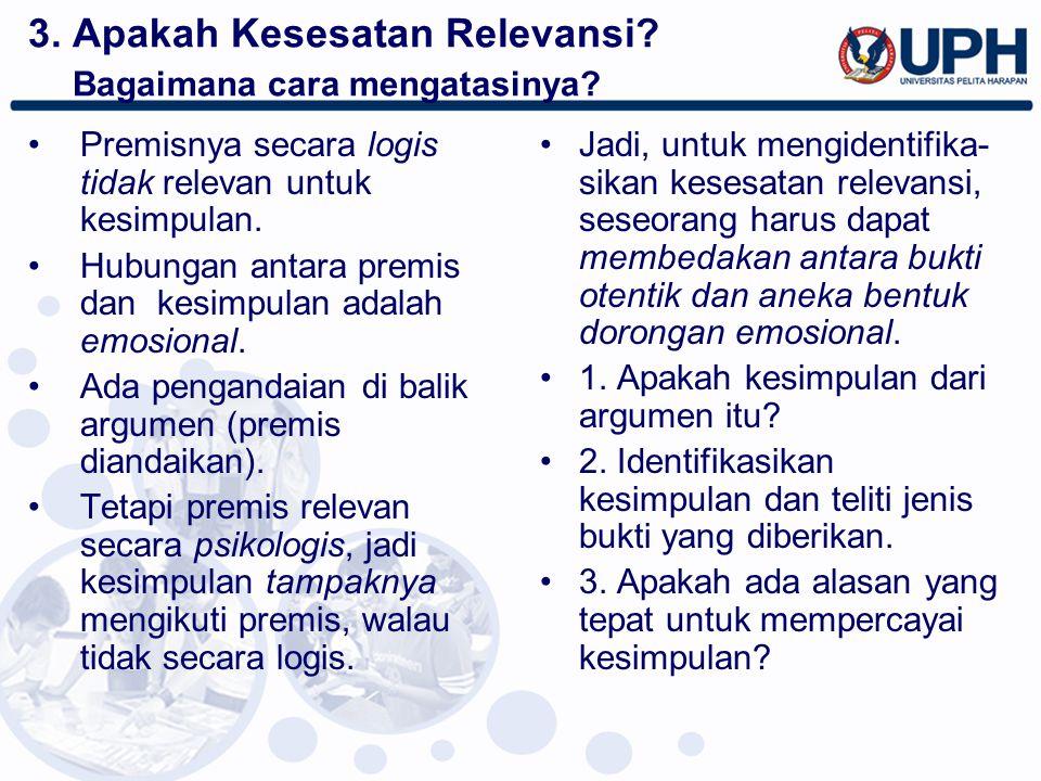3. Apakah Kesesatan Relevansi? Bagaimana cara mengatasinya? Premisnya secara logis tidak relevan untuk kesimpulan. Hubungan antara premis dan kesimpul