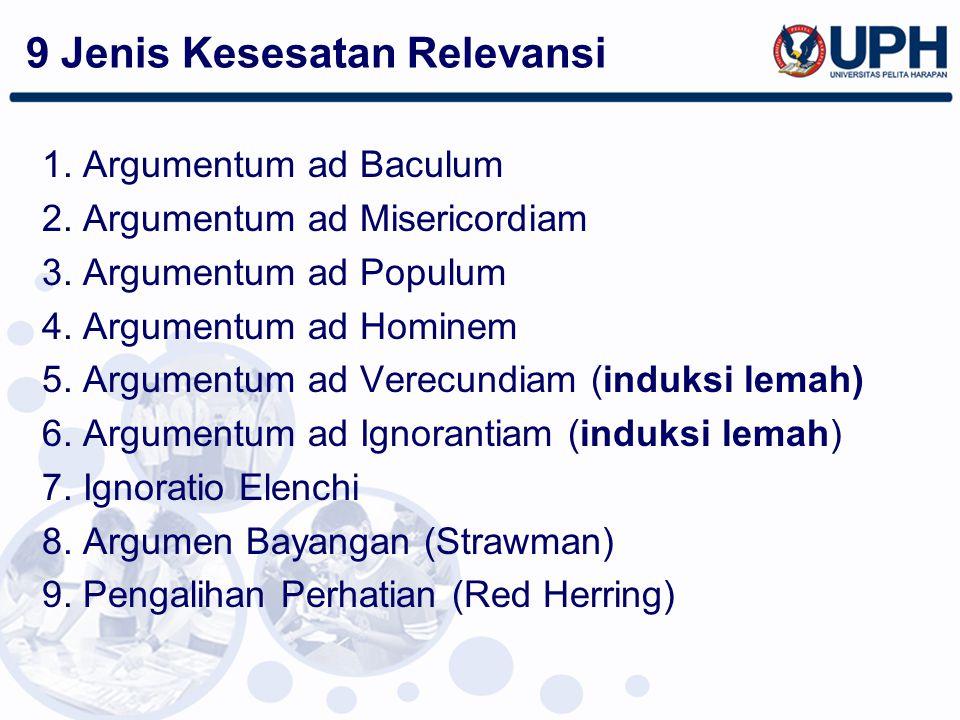 9 Jenis Kesesatan Relevansi 1. Argumentum ad Baculum 2. Argumentum ad Misericordiam 3. Argumentum ad Populum 4. Argumentum ad Hominem 5. Argumentum ad
