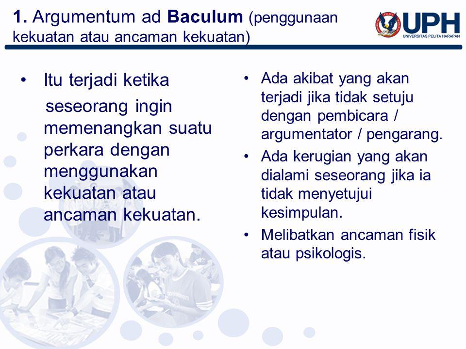 1. Argumentum ad Baculum (penggunaan kekuatan atau ancaman kekuatan) Itu terjadi ketika seseorang ingin memenangkan suatu perkara dengan menggunakan k
