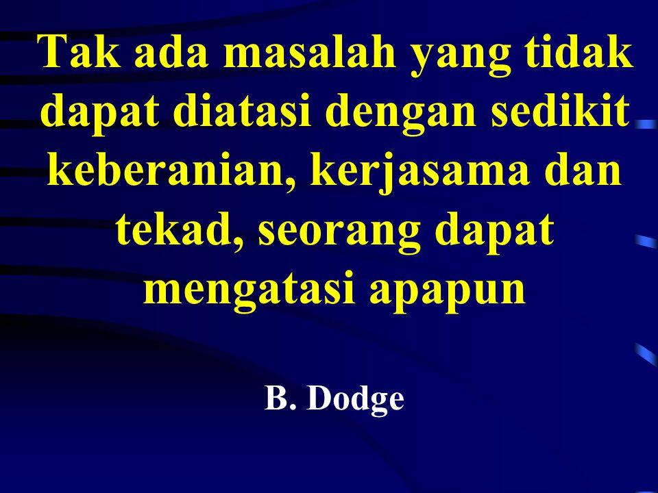 Tak ada masalah yang tidak dapat diatasi dengan sedikit keberanian, kerjasama dan tekad, seorang dapat mengatasi apapun B. Dodge