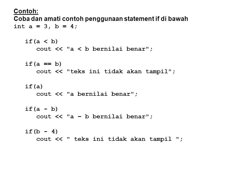 Contoh: Coba dan amati contoh penggunaan statement if di bawah int a = 3, b = 4; if(a < b) cout << a < b bernilai benar ; if(a == b) cout << teks ini tidak akan tampil ; if(a) cout << a bernilai benar ; if(a - b) cout << a – b bernilai benar ; if(b - 4) cout << teks ini tidak akan tampil ;